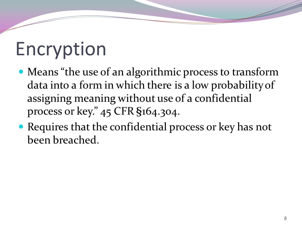 Encryption Means the use of an algorithmic process to transform data into a form in which there is a low probability of assigning meaning without use of a confidential process or key. 45 CFR §