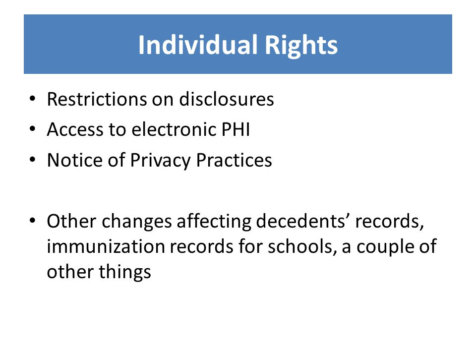 Individual Rights Restrictions on disclosures Access to electronic PHI Notice of Privacy Practices Other changes affecting decedents' records, immuniz