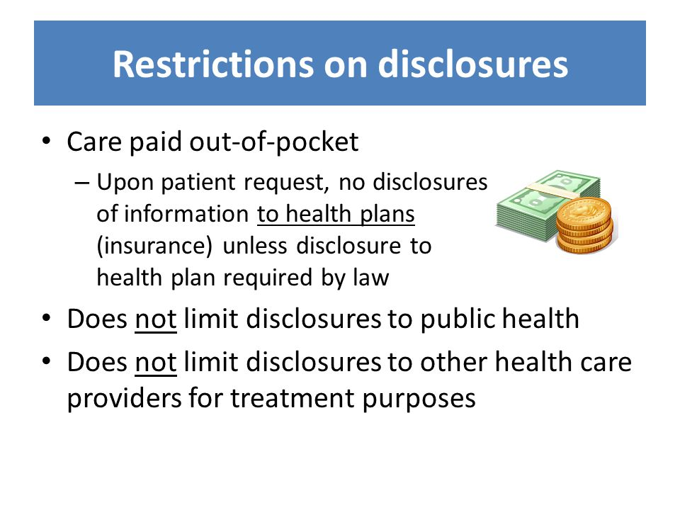 Restrictions on disclosures Care paid out-of-pocket – Upon patient request, no disclosures of information to health plans (insurance) unless disclosur