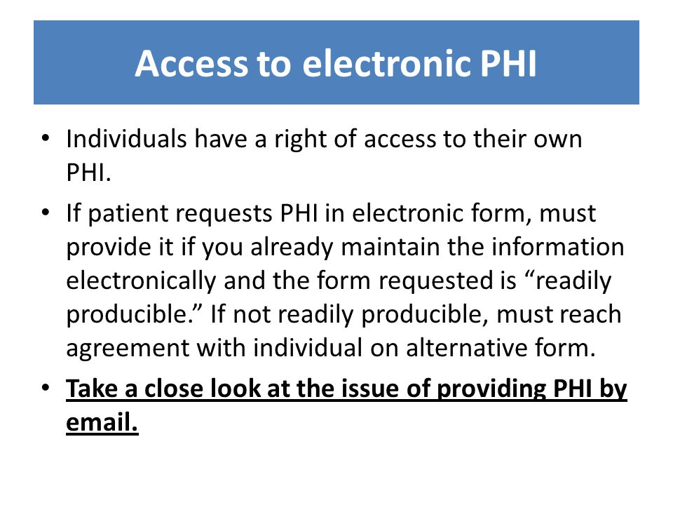 Access to electronic PHI Individuals have a right of access to their own PHI. If patient requests PHI in electronic form, must provide it if you alrea