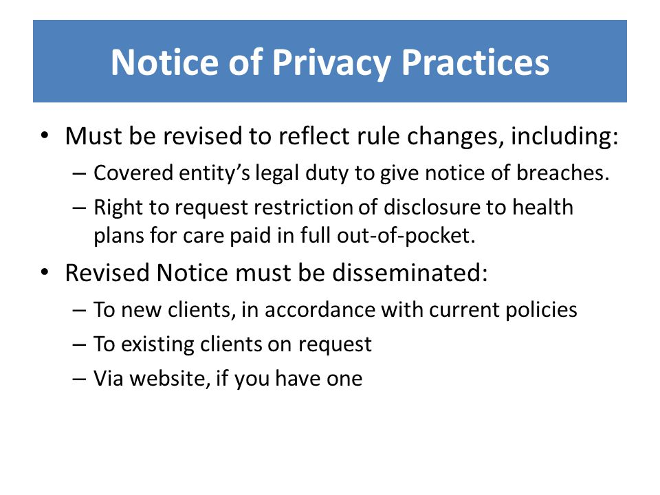 Notice of Privacy Practices Must be revised to reflect rule changes, including: – Covered entity's legal duty to give notice of breaches.