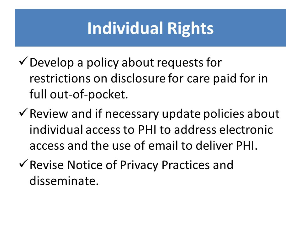 Individual Rights Develop a policy about requests for restrictions on disclosure for care paid for in full out-of-pocket. Review and if necessary upda