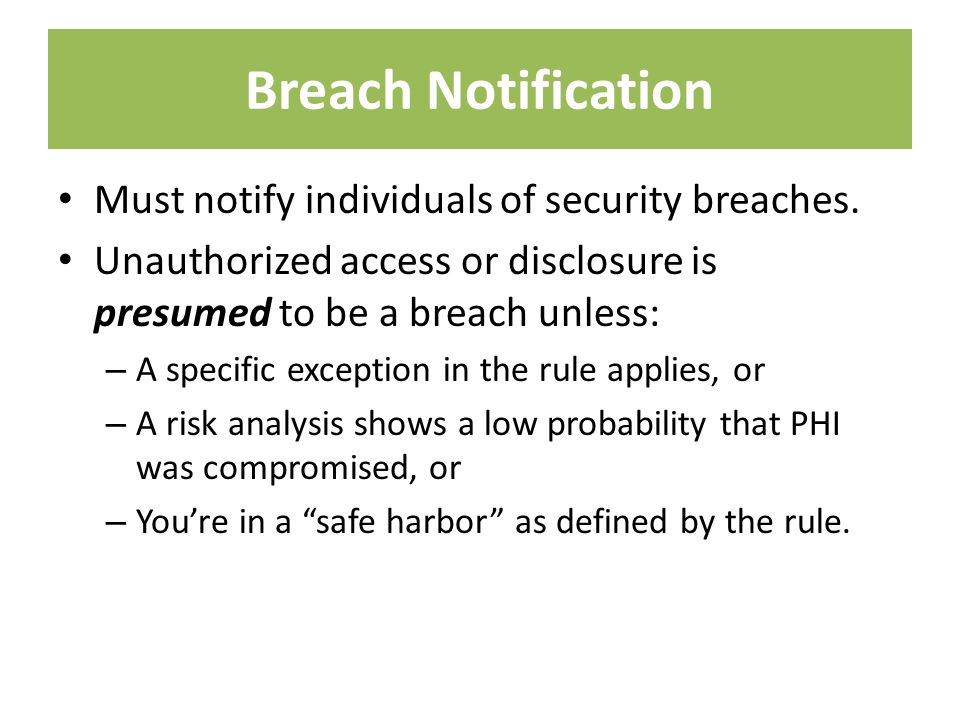 Breach Notification Must notify individuals of security breaches. Unauthorized access or disclosure is presumed to be a breach unless: – A specific ex