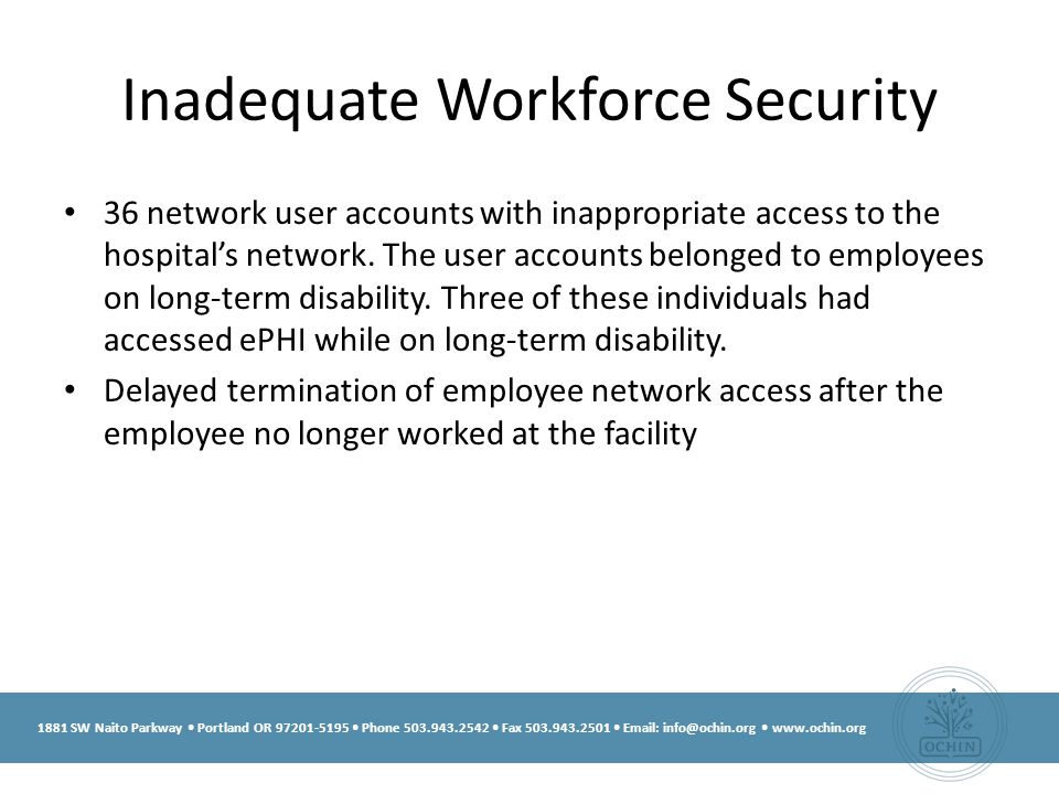1881 SW Naito Parkway Portland OR 97201-5195 Phone 503.943.2542 Fax 503.943.2501 Email: info@ochin.org www.ochin.org Inadequate Workforce Security 36 network user accounts with inappropriate access to the hospital's network.