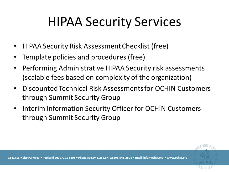 1881 SW Naito Parkway Portland OR 97201-5195 Phone 503.943.2542 Fax 503.943.2501 Email: info@ochin.org www.ochin.org HIPAA Security Services HIPAA Security Risk Assessment Checklist (free) Template policies and procedures (free) Performing Administrative HIPAA Security risk assessments (scalable fees based on complexity of the organization) Discounted Technical Risk Assessments for OCHIN Customers through Summit Security Group Interim Information Security Officer for OCHIN Customers through Summit Security Group