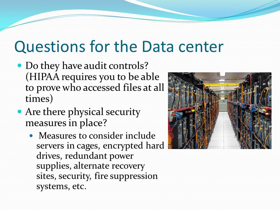 Questions for the Data center Do they have audit controls? (HIPAA requires you to be able to prove who accessed files at all times) Are there physical