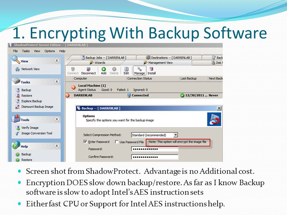 1. Encrypting With Backup Software Screen shot from ShadowProtect. Advantage is no Additional cost. Encryption DOES slow down backup/restore. As far a