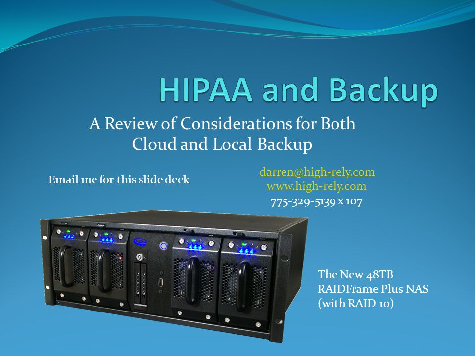 A Review of Considerations for Both Cloud and Local Backup darren@high-rely.com www.high-rely.com 775-329-5139 x 107 The New 48TB RAIDFrame Plus NAS (