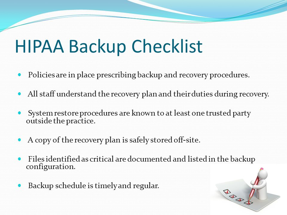 HIPAA Backup Checklist Every backup run is tested for its ability to restore the data accurately.