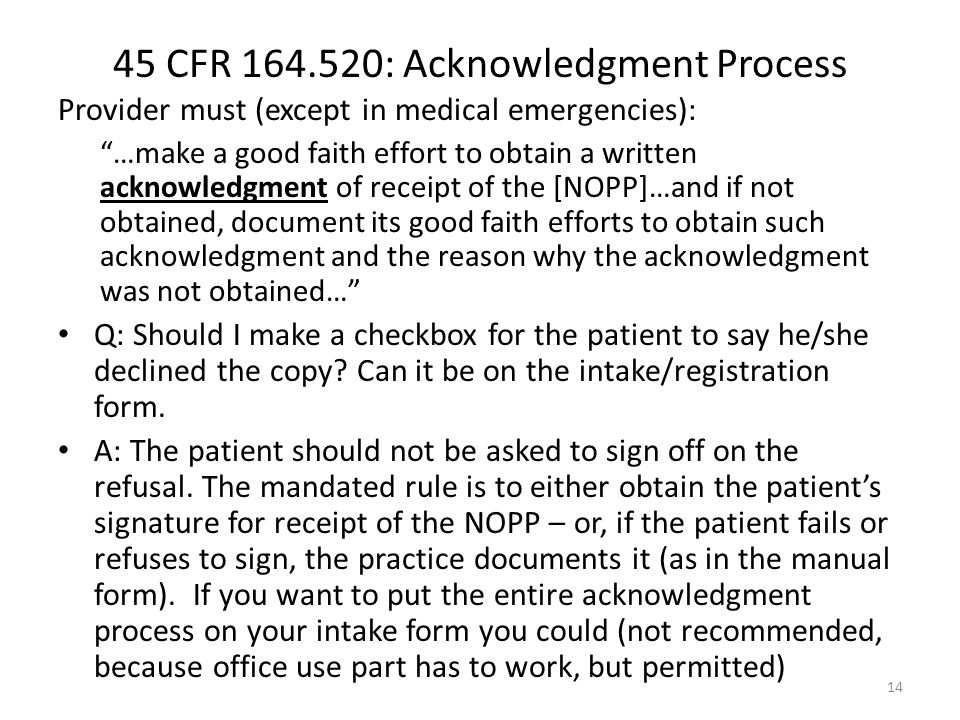 45 CFR 164.520: Acknowledgment Process Provider must (except in medical emergencies): …make a good faith effort to obtain a written acknowledgment of receipt of the [NOPP]…and if not obtained, document its good faith efforts to obtain such acknowledgment and the reason why the acknowledgment was not obtained… Q: Should I make a checkbox for the patient to say he/she declined the copy.