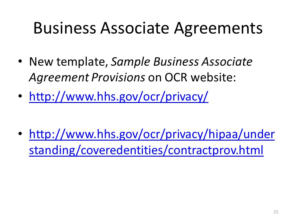 Business Associate Agreements New template, Sample Business Associate Agreement Provisions on OCR website: http://www.hhs.gov/ocr/privacy/ http://www.hhs.gov/ocr/privacy/hipaa/under standing/coveredentities/contractprov.html http://www.hhs.gov/ocr/privacy/hipaa/under standing/coveredentities/contractprov.html 25