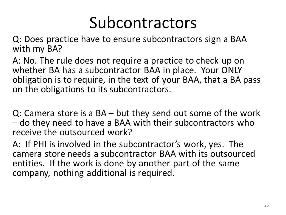 Subcontractors Q: Does practice have to ensure subcontractors sign a BAA with my BA.