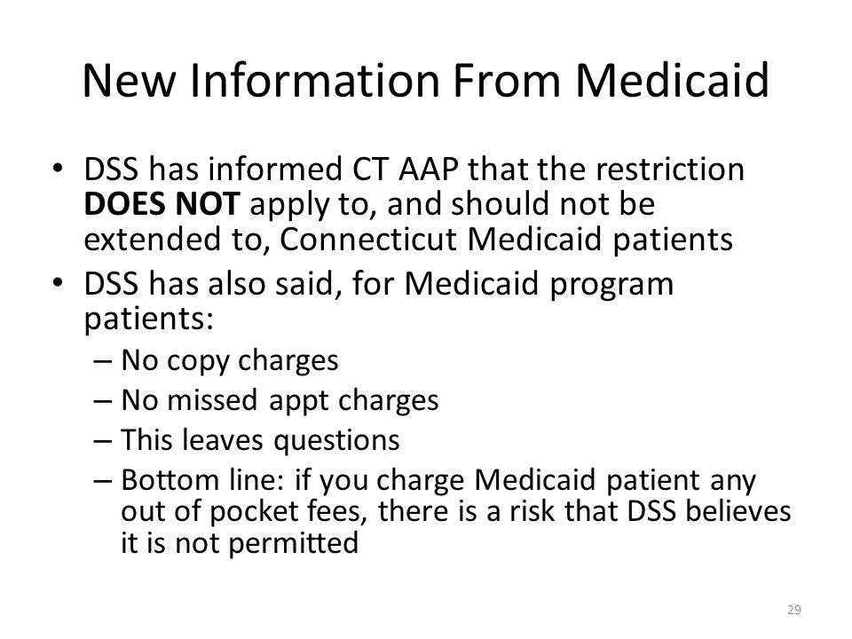 New Information From Medicaid DSS has informed CT AAP that the restriction DOES NOT apply to, and should not be extended to, Connecticut Medicaid patients DSS has also said, for Medicaid program patients: – No copy charges – No missed appt charges – This leaves questions – Bottom line: if you charge Medicaid patient any out of pocket fees, there is a risk that DSS believes it is not permitted 29