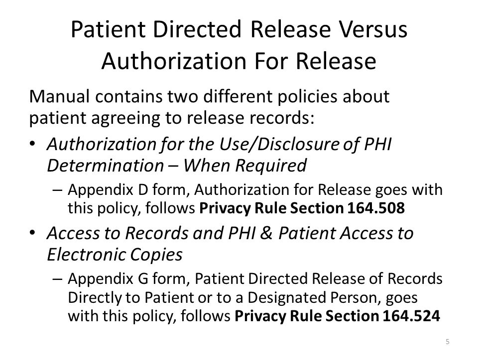 Patient Directed Release Versus Authorization For Release Manual contains two different policies about patient agreeing to release records: Authorization for the Use/Disclosure of PHI Determination – When Required – Appendix D form, Authorization for Release goes with this policy, follows Privacy Rule Section 164.508 Access to Records and PHI & Patient Access to Electronic Copies – Appendix G form, Patient Directed Release of Records Directly to Patient or to a Designated Person, goes with this policy, follows Privacy Rule Section 164.524 5