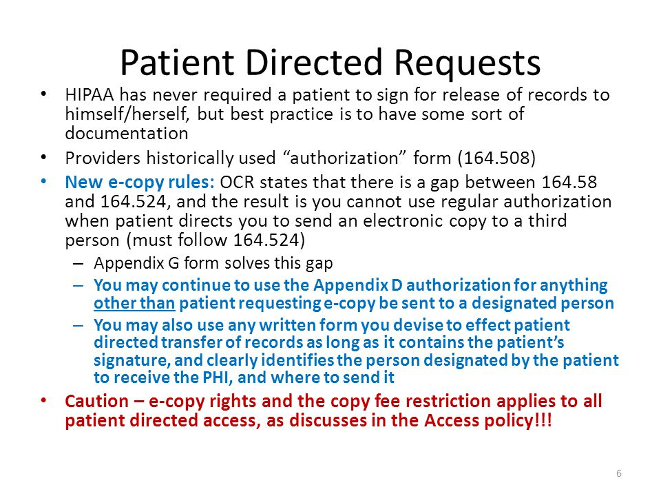 Patient Directed Requests HIPAA has never required a patient to sign for release of records to himself/herself, but best practice is to have some sort of documentation Providers historically used authorization form (164.508) New e-copy rules: OCR states that there is a gap between 164.58 and 164.524, and the result is you cannot use regular authorization when patient directs you to send an electronic copy to a third person (must follow 164.524) – Appendix G form solves this gap – You may continue to use the Appendix D authorization for anything other than patient requesting e-copy be sent to a designated person – You may also use any written form you devise to effect patient directed transfer of records as long as it contains the patient's signature, and clearly identifies the person designated by the patient to receive the PHI, and where to send it Caution – e-copy rights and the copy fee restriction applies to all patient directed access, as discusses in the Access policy!!.