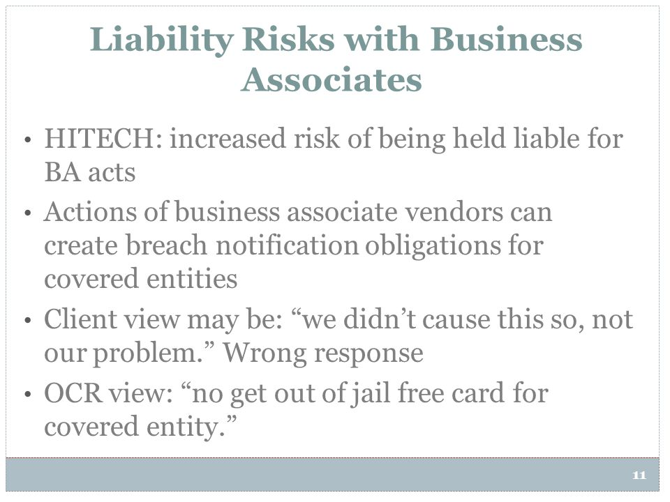Liability Risks with Business Associates 11 HITECH: increased risk of being held liable for BA acts Actions of business associate vendors can create b