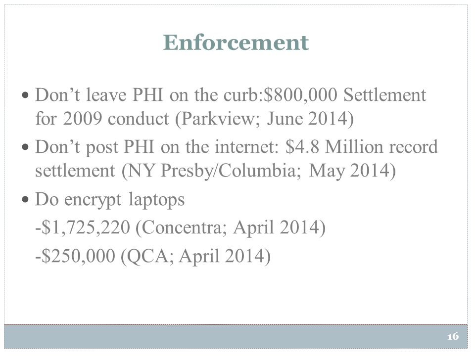 16 Enforcement Don't leave PHI on the curb:$800,000 Settlement for 2009 conduct (Parkview; June 2014) Don't post PHI on the internet: $4.8 Million rec