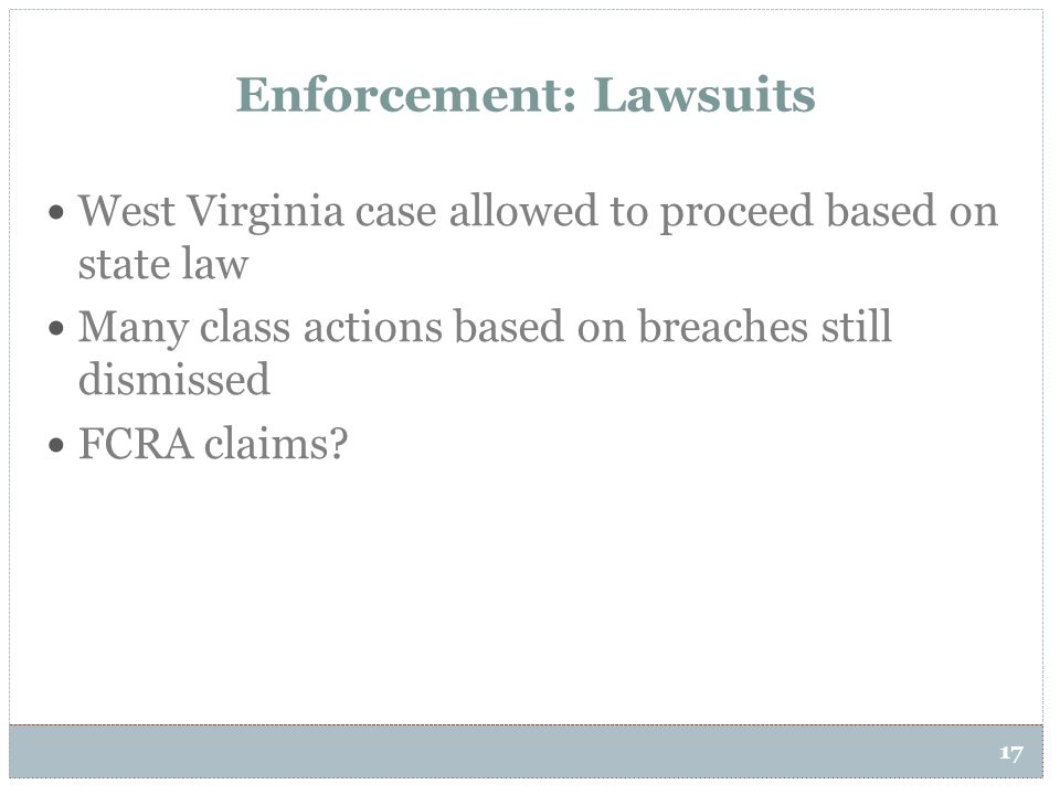 17 Enforcement: Lawsuits West Virginia case allowed to proceed based on state law Many class actions based on breaches still dismissed FCRA claims?