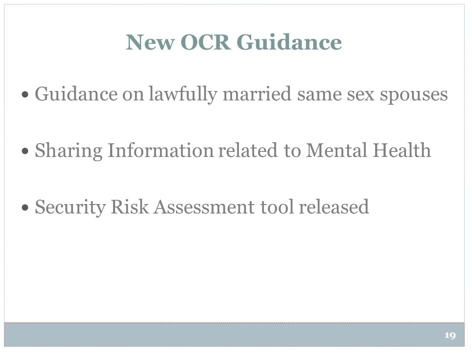 19 New OCR Guidance Guidance on lawfully married same sex spouses Sharing Information related to Mental Health Security Risk Assessment tool released
