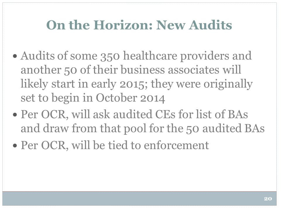 20 On the Horizon: New Audits Audits of some 350 healthcare providers and another 50 of their business associates will likely start in early 2015; the