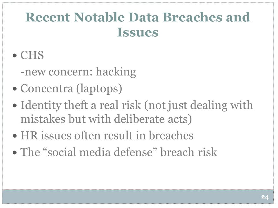 24 Recent Notable Data Breaches and Issues CHS -new concern: hacking Concentra (laptops) Identity theft a real risk (not just dealing with mistakes bu
