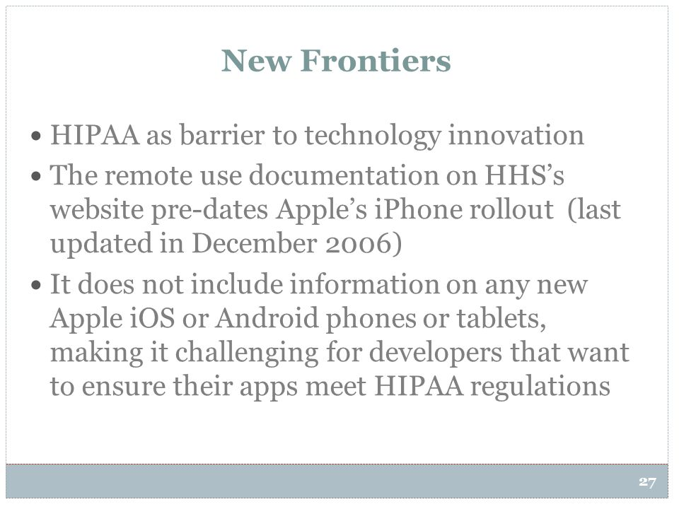 27 New Frontiers HIPAA as barrier to technology innovation The remote use documentation on HHS's website pre-dates Apple's iPhone rollout (last update