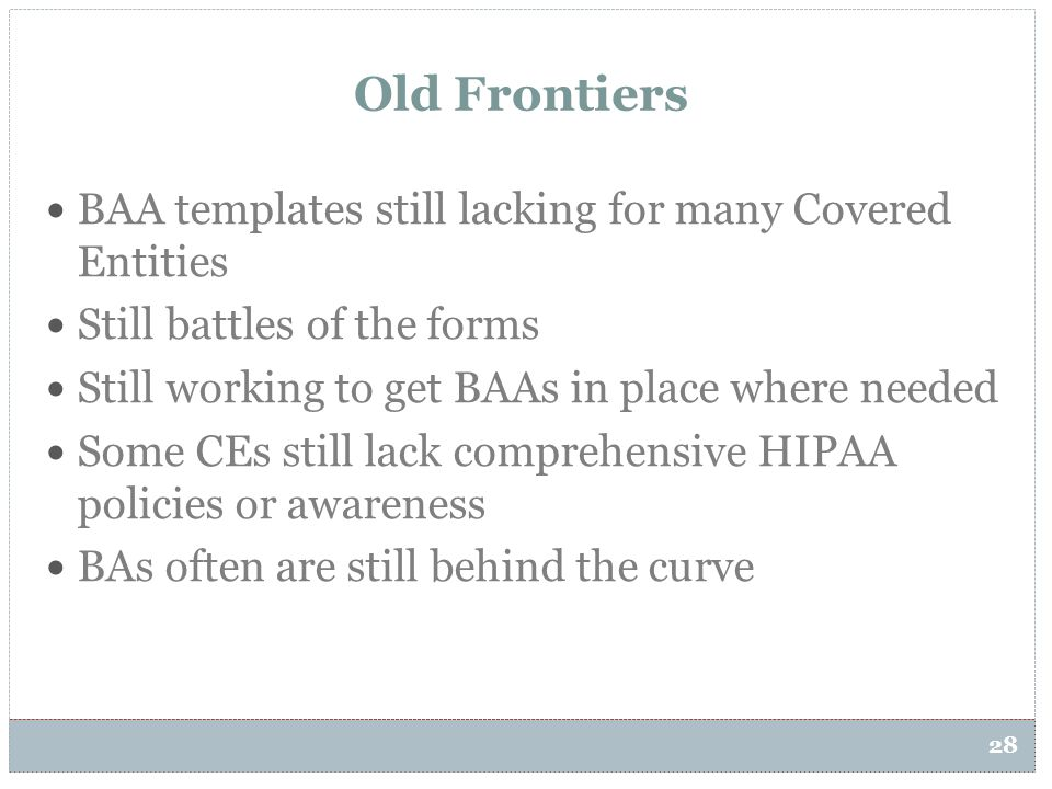 28 Old Frontiers BAA templates still lacking for many Covered Entities Still battles of the forms Still working to get BAAs in place where needed Some
