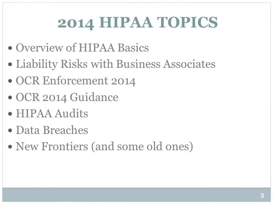 2014 HIPAA TOPICS 3 Overview of HIPAA Basics Liability Risks with Business Associates OCR Enforcement 2014 OCR 2014 Guidance HIPAA Audits Data Breache