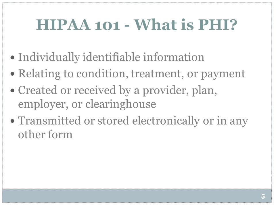 HIPAA 101 - What is PHI? 5 Individually identifiable information Relating to condition, treatment, or payment Created or received by a provider, plan,