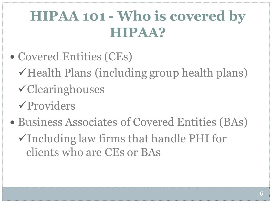 HIPAA 101 - Who is covered by HIPAA? 6 Covered Entities (CEs) Health Plans (including group health plans) Clearinghouses Providers Business Associates