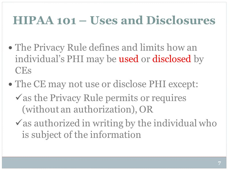 HIPAA 101 – Uses and Disclosures 7 The Privacy Rule defines and limits how an individual's PHI may be used or disclosed by CEs The CE may not use or d