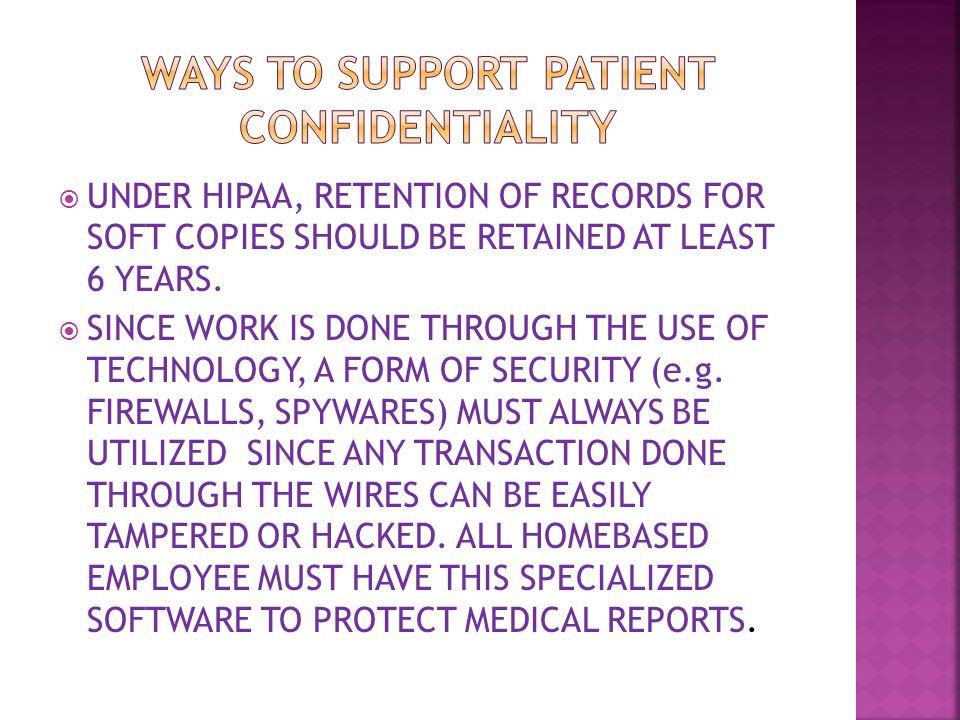  UNDER HIPAA, RETENTION OF RECORDS FOR SOFT COPIES SHOULD BE RETAINED AT LEAST 6 YEARS.  SINCE WORK IS DONE THROUGH THE USE OF TECHNOLOGY, A FORM OF