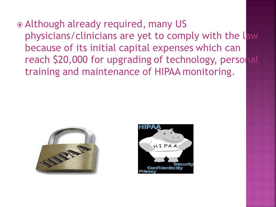  Although already required, many US physicians/clinicians are yet to comply with the law because of its initial capital expenses which can reach $20,000 for upgrading of technology, personal training and maintenance of HIPAA monitoring.