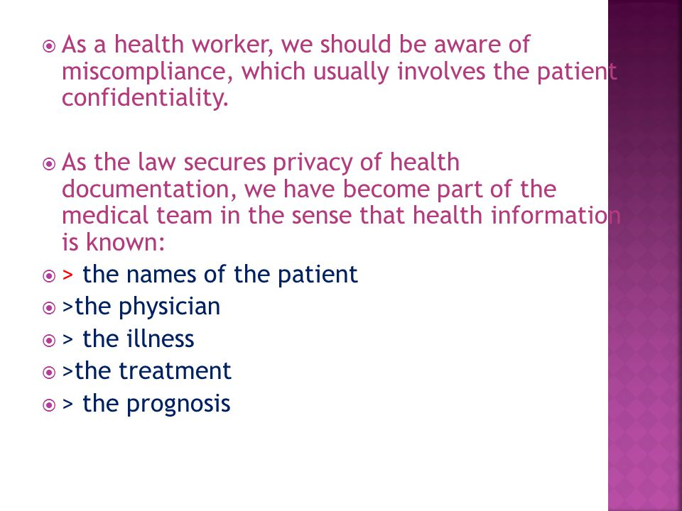  As a health worker, we should be aware of miscompliance, which usually involves the patient confidentiality.  As the law secures privacy of health