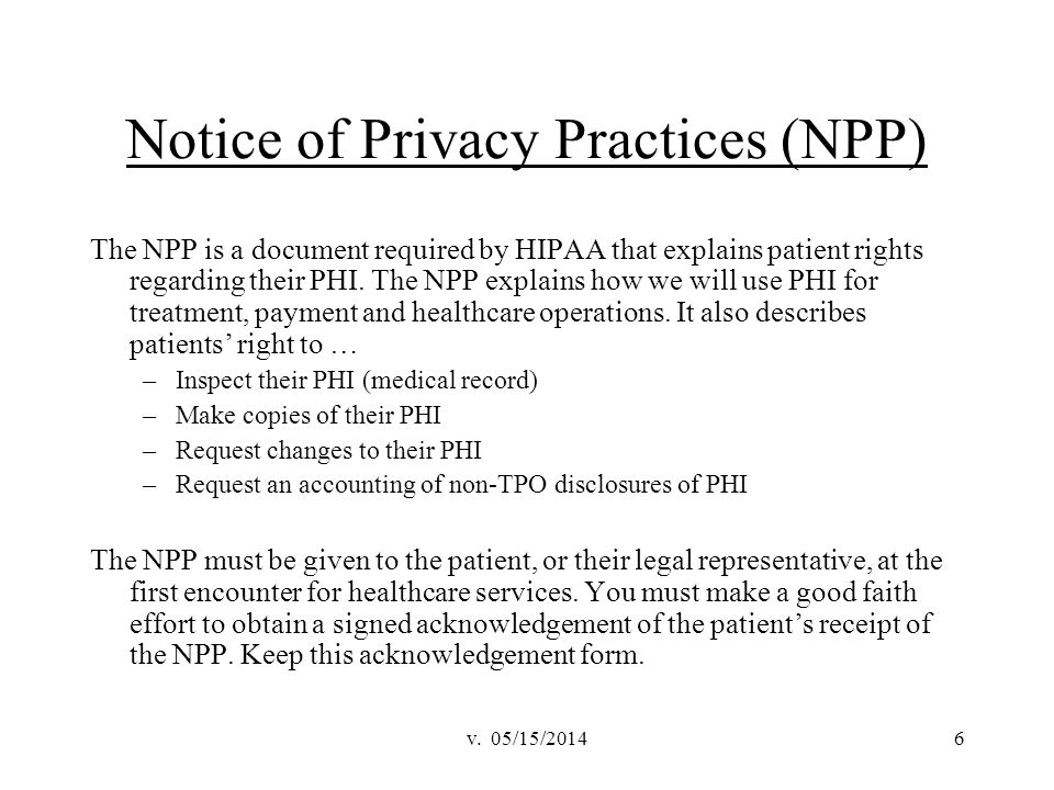 v. 05/15/20146 Notice of Privacy Practices (NPP) The NPP is a document required by HIPAA that explains patient rights regarding their PHI. The NPP exp