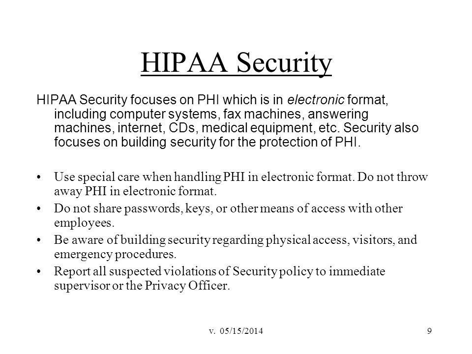 v. 05/15/20149 HIPAA Security HIPAA Security focuses on PHI which is in electronic format, including computer systems, fax machines, answering machine