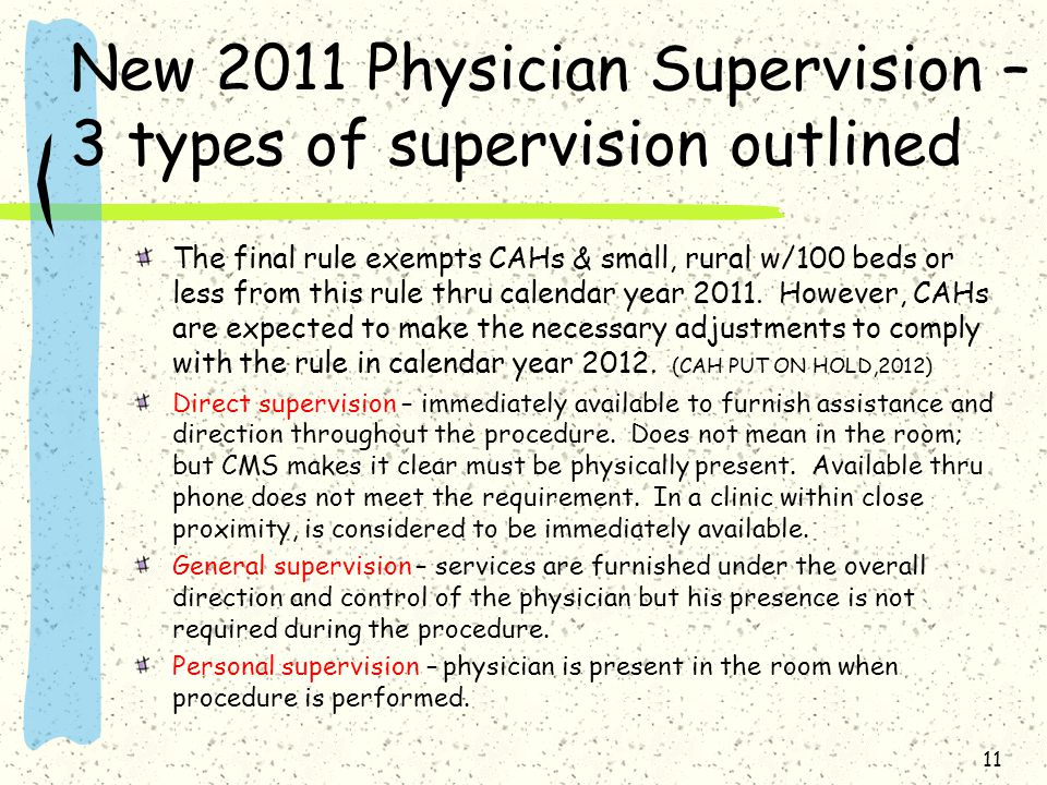 New 2011 Physician Supervision – 3 types of supervision outlined The final rule exempts CAHs & small, rural w/100 beds or less from this rule thru calendar year 2011.