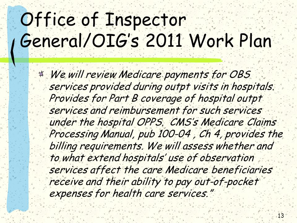 Office of Inspector General/OIG's 2011 Work Plan We will review Medicare payments for OBS services provided during outpt visits in hospitals.