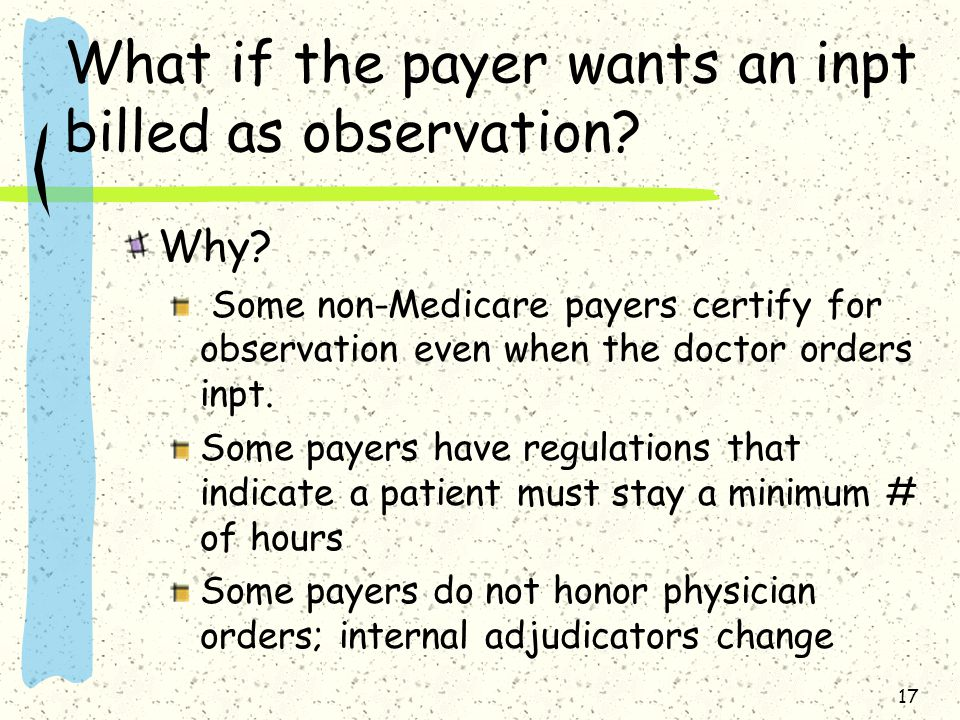 17 What if the payer wants an inpt billed as observation.