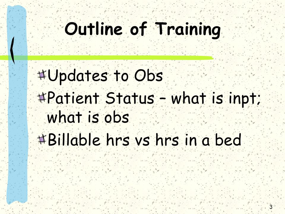 Outline of Training Updates to Obs Patient Status – what is inpt; what is obs Billable hrs vs hrs in a bed 3