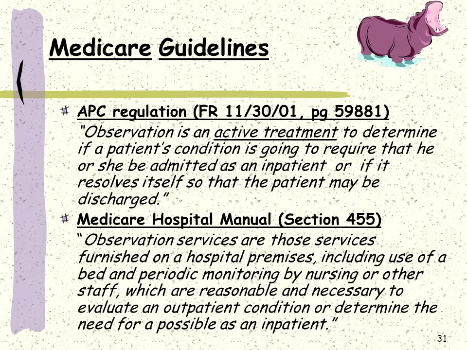 31 Medicare Guidelines APC regulation (FR 11/30/01, pg 59881) Observation is an active treatment to determine if a patient's condition is going to require that he or she be admitted as an inpatient or if it resolves itself so that the patient may be discharged. Medicare Hospital Manual (Section 455) Observation services are those services furnished on a hospital premises, including use of a bed and periodic monitoring by nursing or other staff, which are reasonable and necessary to evaluate an outpatient condition or determine the need for a possible as an inpatient.