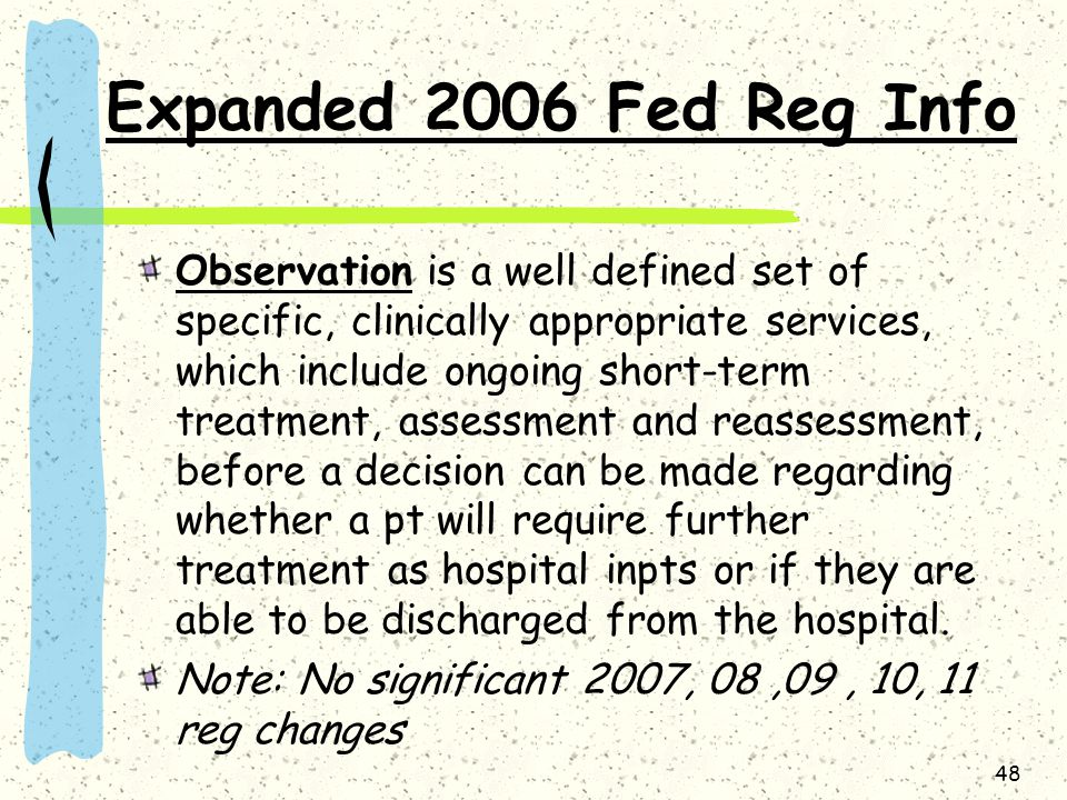 48 Expanded 2006 Fed Reg Info Observation is a well defined set of specific, clinically appropriate services, which include ongoing short-term treatment, assessment and reassessment, before a decision can be made regarding whether a pt will require further treatment as hospital inpts or if they are able to be discharged from the hospital.