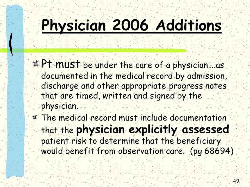 49 Physician 2006 Additions Pt must be under the care of a physician….as documented in the medical record by admission, discharge and other appropriate progress notes that are timed, written and signed by the physician.