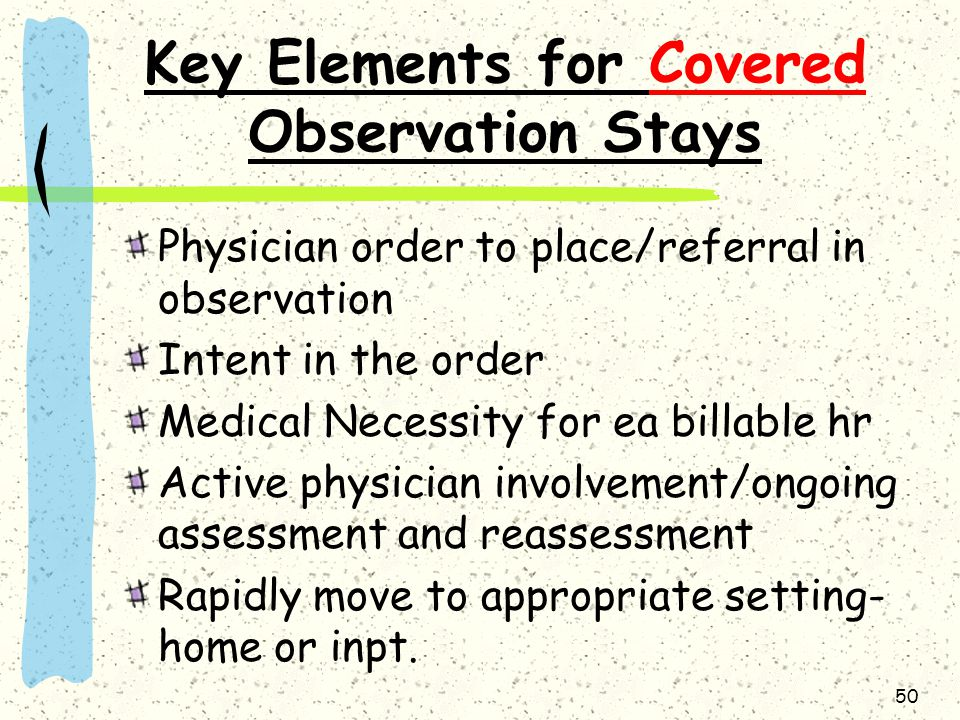 50 Key Elements for Covered Observation Stays Physician order to place/referral in observation Intent in the order Medical Necessity for ea billable hr Active physician involvement/ongoing assessment and reassessment Rapidly move to appropriate setting- home or inpt.