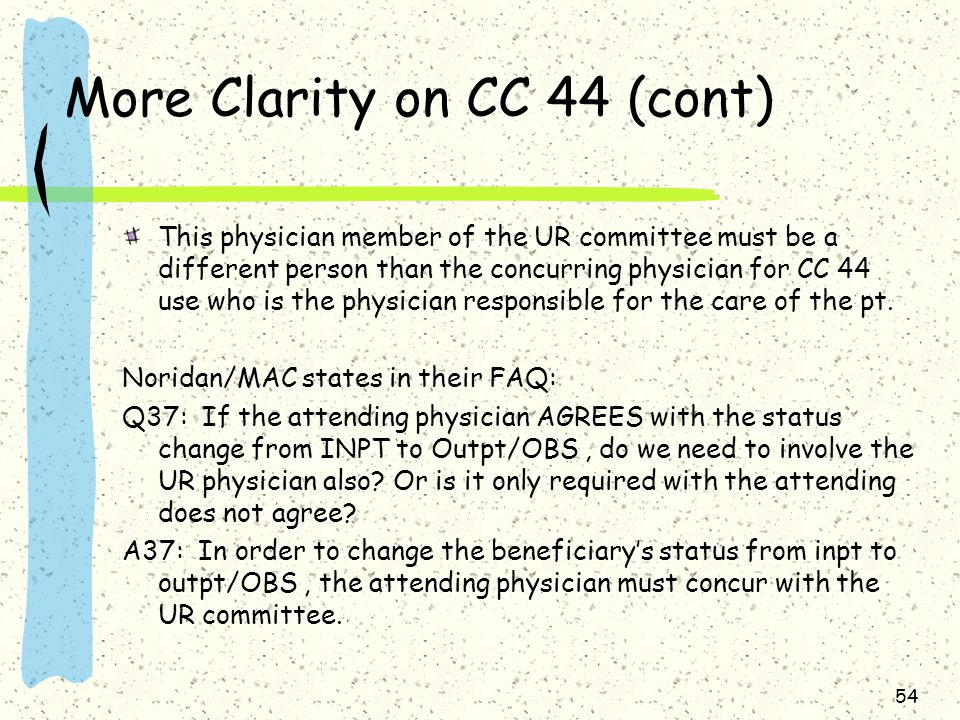 More Clarity on CC 44 (cont) This physician member of the UR committee must be a different person than the concurring physician for CC 44 use who is the physician responsible for the care of the pt.