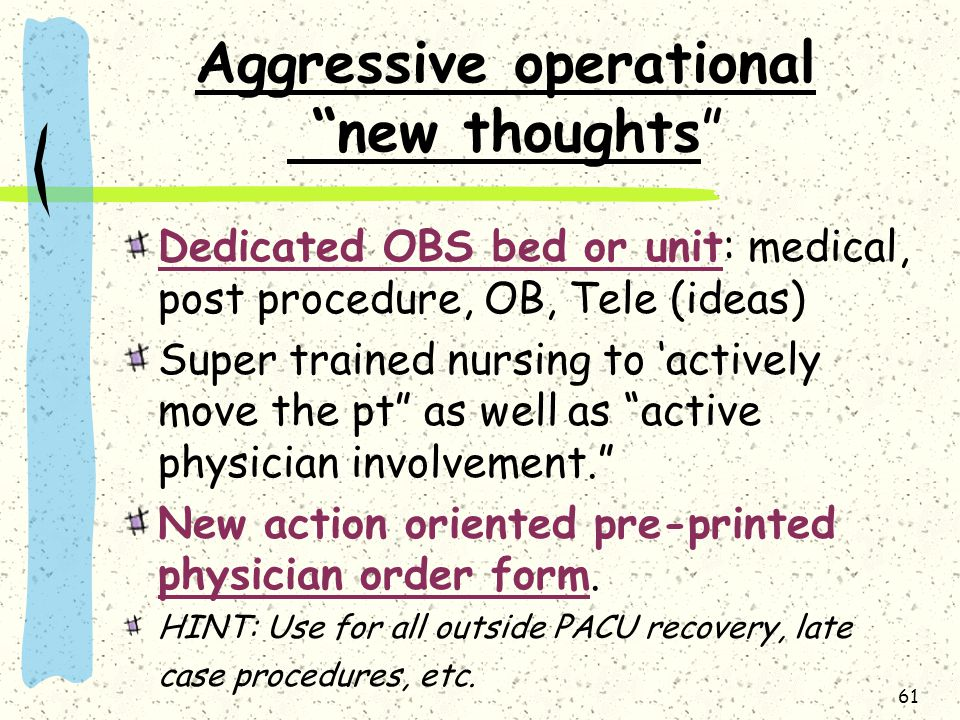61 Aggressive operational new thoughts Dedicated OBS bed or unit: medical, post procedure, OB, Tele (ideas) Super trained nursing to 'actively move the pt as well as active physician involvement. New action oriented pre-printed physician order form.