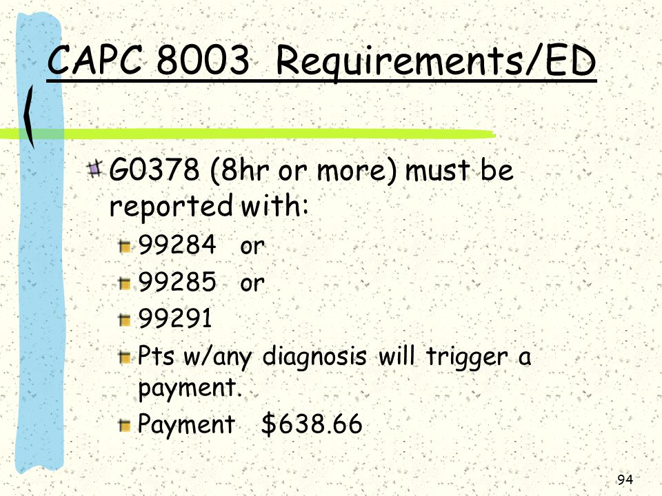 CAPC 8003 Requirements/ED G0378 (8hr or more) must be reported with: 99284 or 99285 or 99291 Pts w/any diagnosis will trigger a payment.