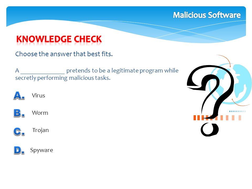 Choose the answer that best fits. A ______________ pretends to be a legitimate program while secretly performing malicious tasks. Virus Worm Trojan Sp