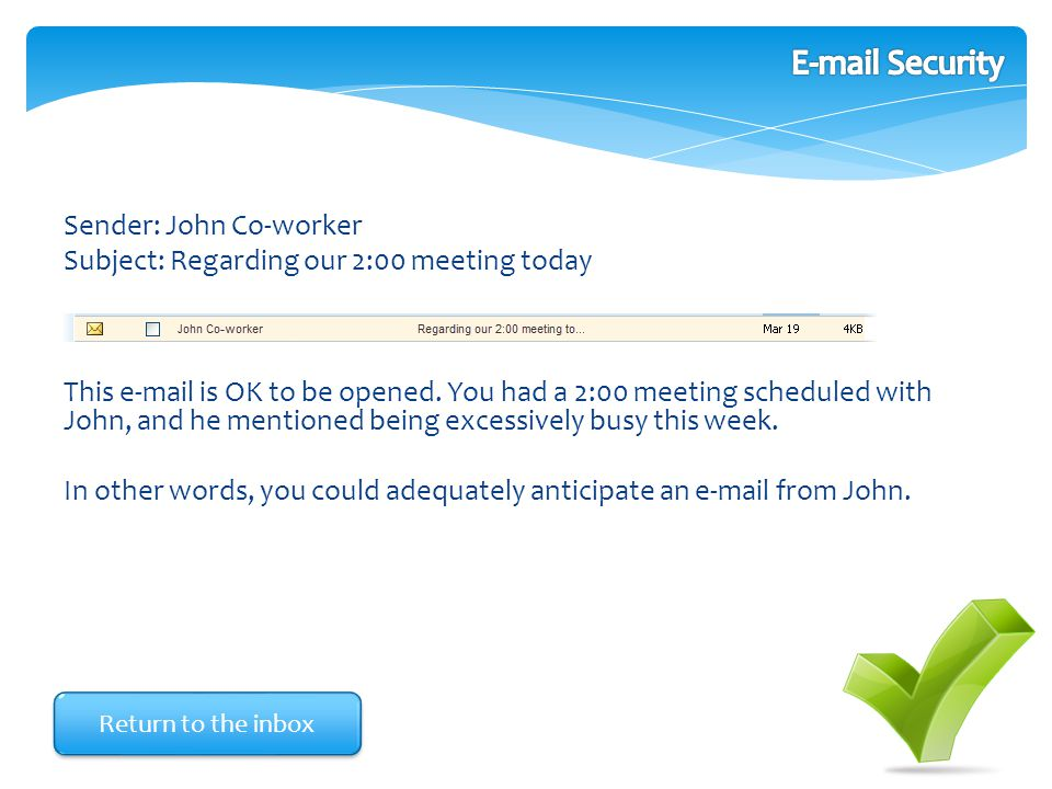 Sender: John Co-worker Subject: Regarding our 2:00 meeting today This e-mail is OK to be opened. You had a 2:00 meeting scheduled with John, and he me