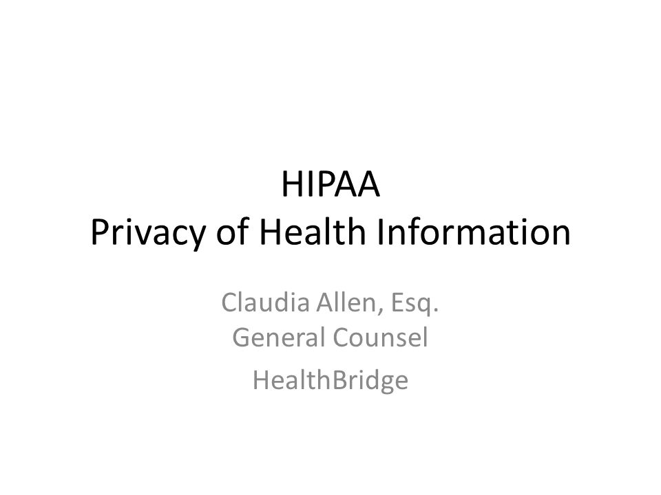 HIPAA Privacy of Health Information Claudia Allen, Esq. General Counsel HealthBridge